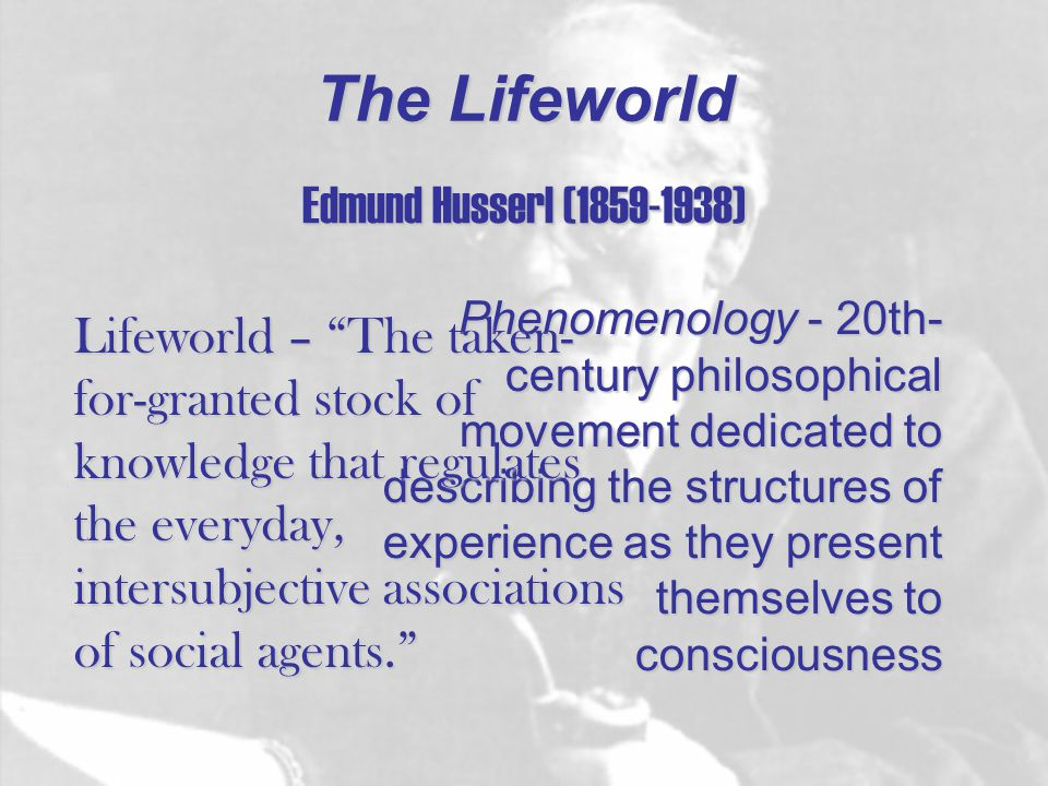 The Lifeworld Edmund Husserl (1859-1938) Phenomenology - 20th- century philosophical movement dedicated to describing the structures of experience as they present themselves to consciousness Lifeworld – The taken- for-granted stock of knowledge that regulates the everyday, intersubjective associations of social agents.