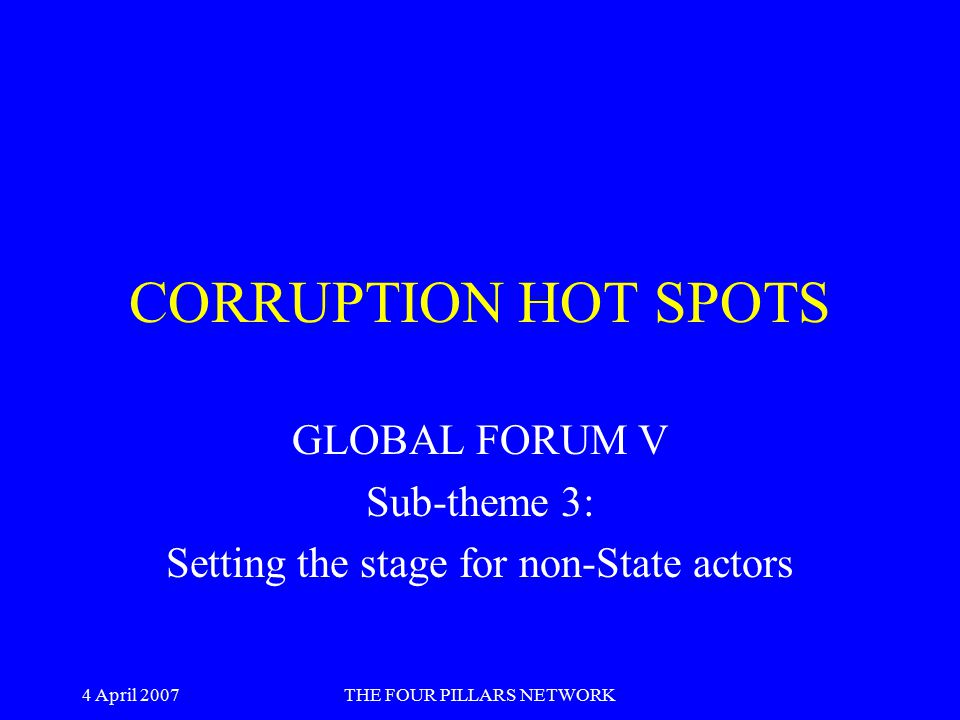 4 April 2007THE FOUR PILLARS NETWORK OVERARCHING THEME The theme - 'Fulfilling our commitments: Effective action against corruption' - echoes the keynote address by Geraldine Fraser-Moleketi at the Africa Forum: There has been extensive debate …Sound frameworks are already in place.