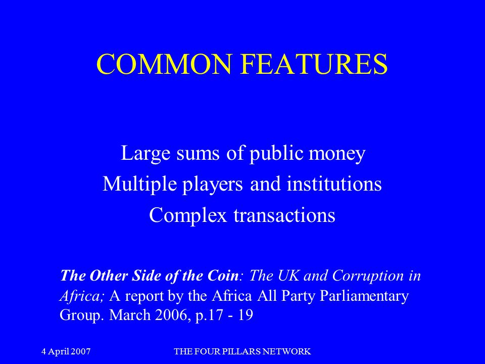 4 April 2007THE FOUR PILLARS NETWORK COMMON FEATURES Large sums of public money Multiple players and institutions Complex transactions The Other Side