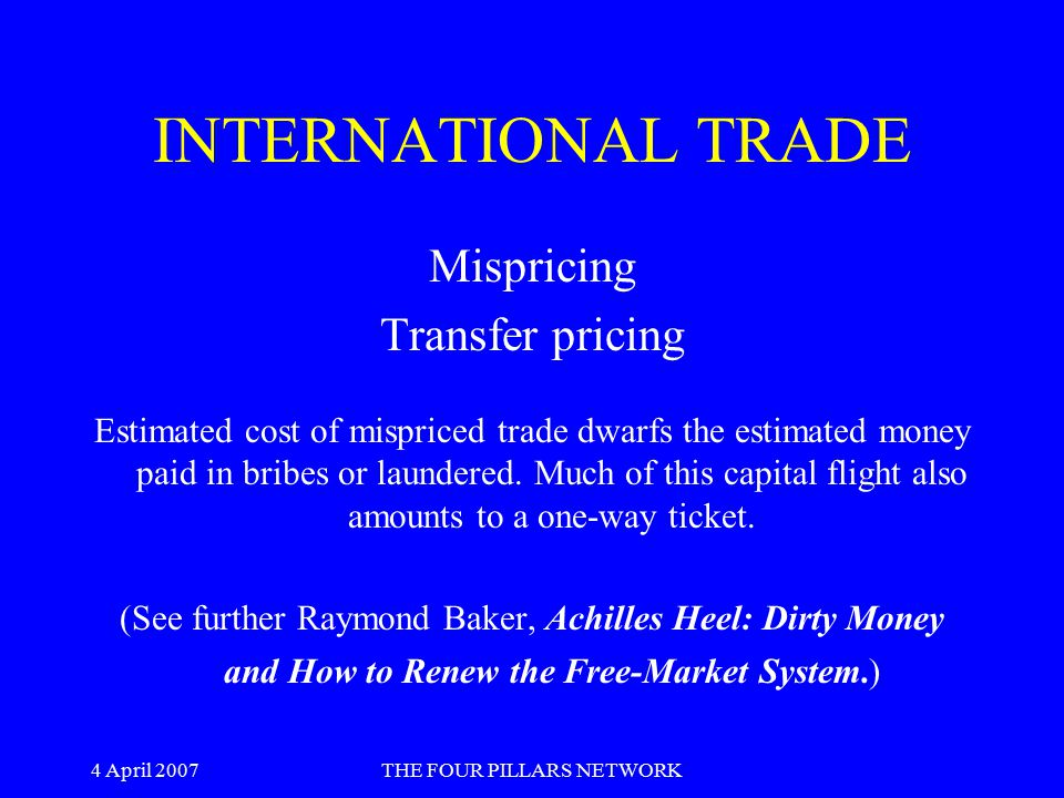 4 April 2007THE FOUR PILLARS NETWORK INTERNATIONAL TRADE Mispricing Transfer pricing Estimated cost of mispriced trade dwarfs the estimated money paid