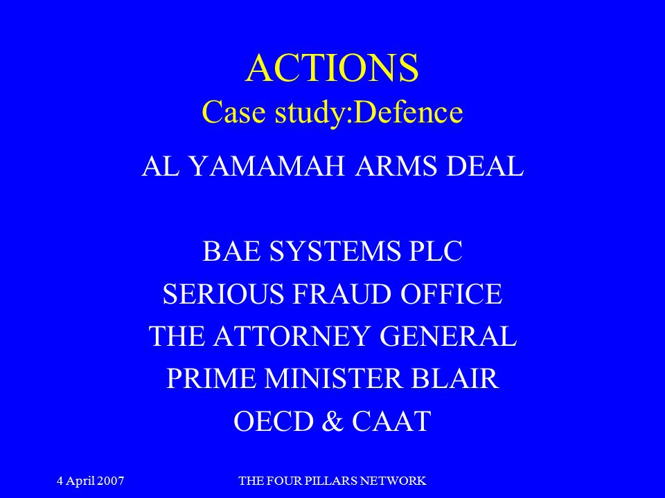 4 April 2007THE FOUR PILLARS NETWORK ACTIONS Case study:Defence AL YAMAMAH ARMS DEAL BAE SYSTEMS PLC SERIOUS FRAUD OFFICE THE ATTORNEY GENERAL PRIME M