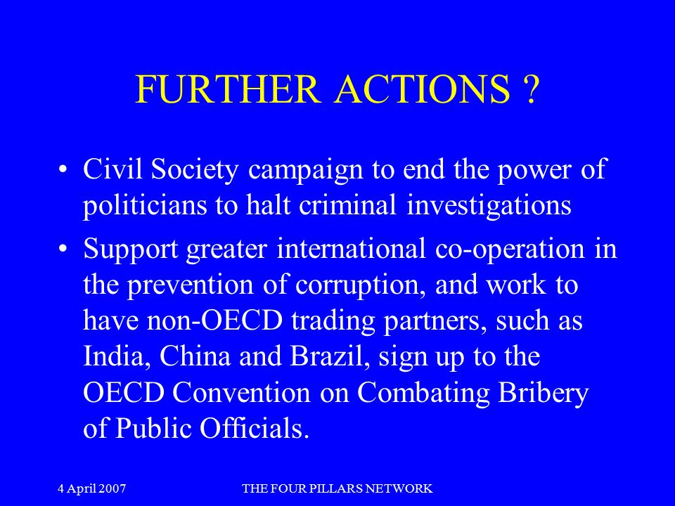 4 April 2007THE FOUR PILLARS NETWORK FURTHER ACTIONS ? Civil Society campaign to end the power of politicians to halt criminal investigations Support