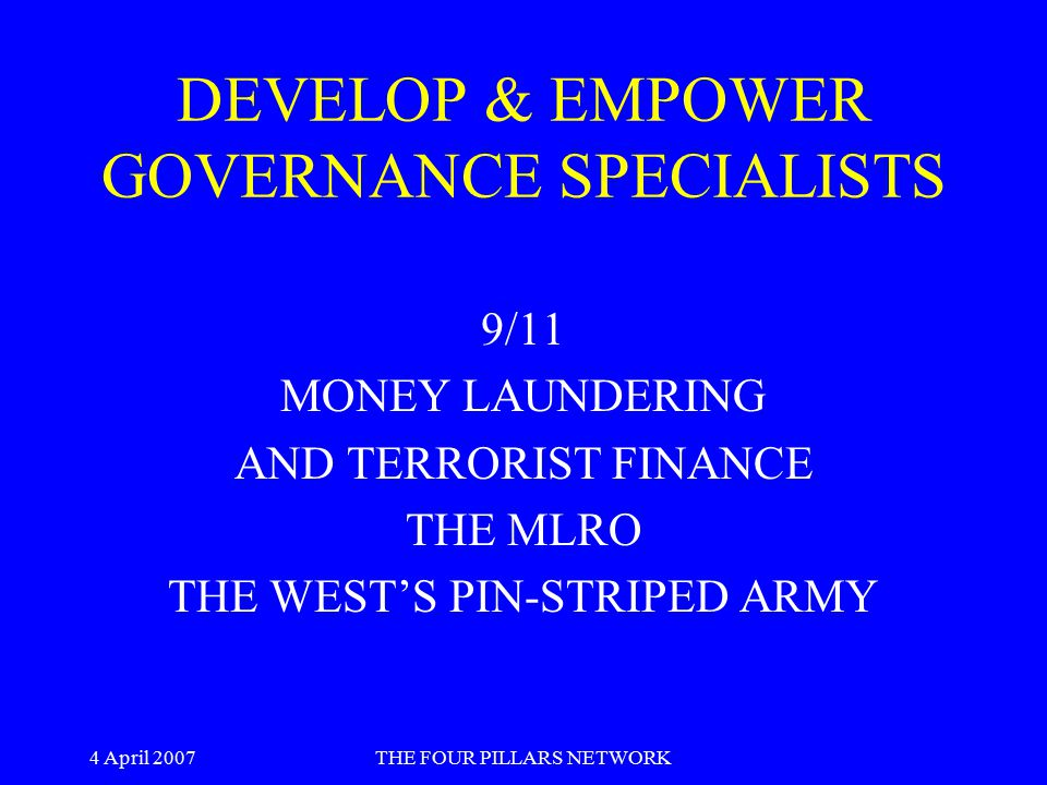 4 April 2007THE FOUR PILLARS NETWORK DEVELOP & EMPOWER GOVERNANCE SPECIALISTS 9/11 MONEY LAUNDERING AND TERRORIST FINANCE THE MLRO THE WEST'S PIN-STRI