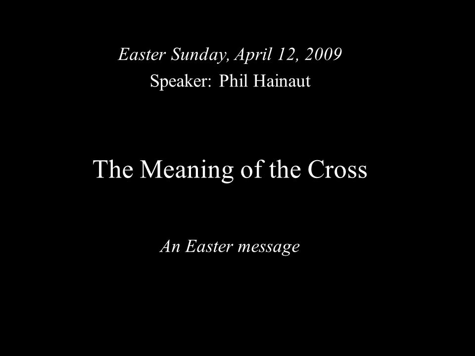 The Meaning of the Cross An Easter message Easter Sunday, April 12, 2009 Speaker: Phil Hainaut