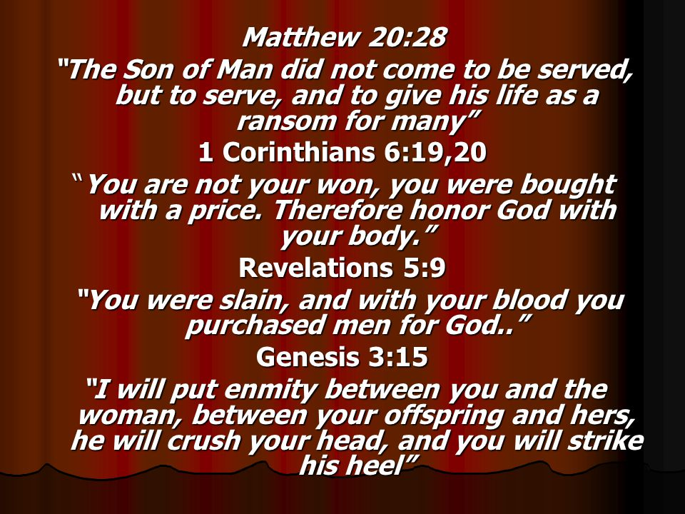 Matthew 20:28 The Son of Man did not come to be served, but to serve, and to give his life as a ransom for many 1 Corinthians 6:19,20 You are not your won, you were bought with a price.