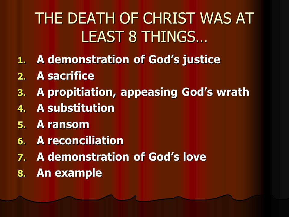 THE DEATH OF CHRIST WAS AT LEAST 8 THINGS… 1. A demonstration of God's justice 2.