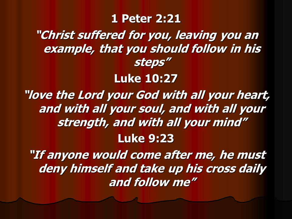 1 Peter 2:21 Christ suffered for you, leaving you an example, that you should follow in his steps Luke 10:27 love the Lord your God with all your heart, and with all your soul, and with all your strength, and with all your mind Luke 9:23 If anyone would come after me, he must deny himself and take up his cross daily and follow me