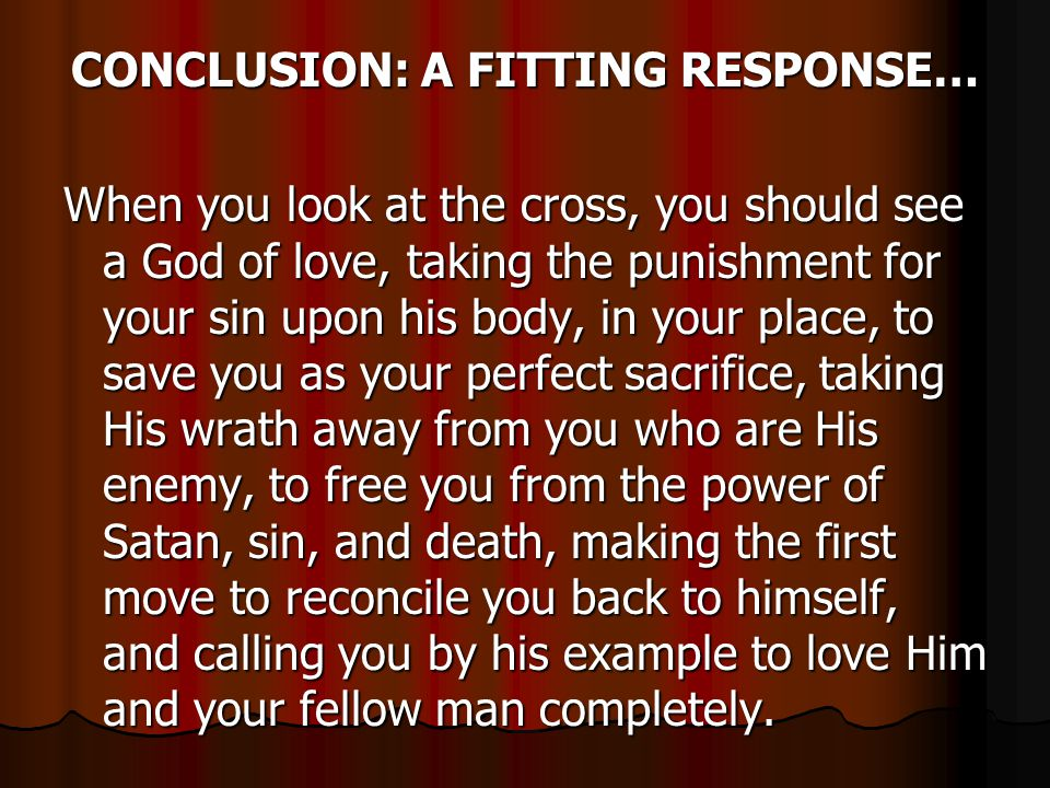 CONCLUSION: A FITTING RESPONSE… When you look at the cross, you should see a God of love, taking the punishment for your sin upon his body, in your place, to save you as your perfect sacrifice, taking His wrath away from you who are His enemy, to free you from the power of Satan, sin, and death, making the first move to reconcile you back to himself, and calling you by his example to love Him and your fellow man completely.