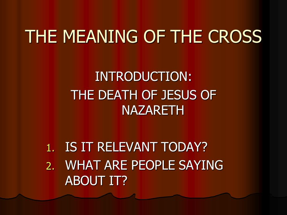 THE MEANING OF THE CROSS INTRODUCTION: THE DEATH OF JESUS OF NAZARETH 1.