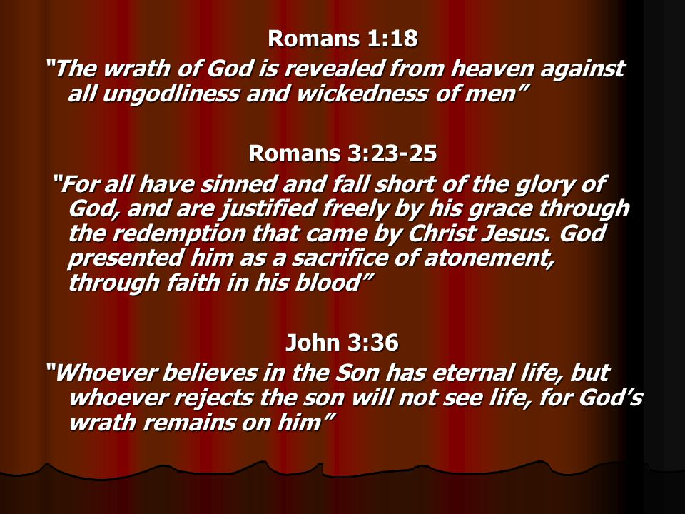 Romans 1:18 The wrath of God is revealed from heaven against all ungodliness and wickedness of men Romans 3:23-25 For all have sinned and fall short of the glory of God, and are justified freely by his grace through the redemption that came by Christ Jesus.