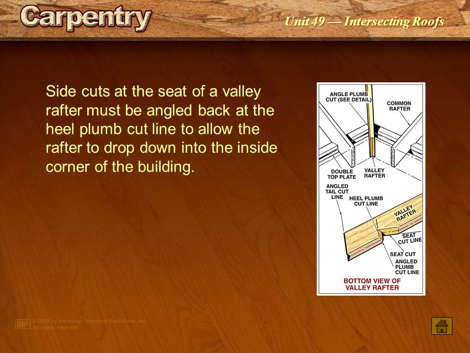 Unit 49 — Intersecting Roofs A valley jack rafter has a square cut where it fits against the ridge and a side cut where it meets the valley rafter.