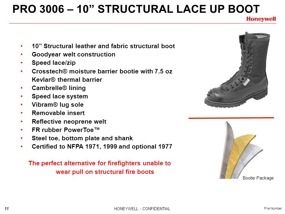 11HONEYWELL - CONFIDENTIAL File Number PRO 3006 – 10 STRUCTURAL LACE UP BOOT 10 Structural leather and fabric structural boot Goodyear welt construction Speed lace/zip Crosstech® moisture barrier bootie with 7.5 oz Kevlar® thermal barrier Cambrelle® lining Speed lace system Vibram® lug sole Removable insert Reflective neoprene welt FR rubber PowerToe™ Steel toe, bottom plate and shank Certified to NFPA 1971, 1999 and optional 1977 The perfect alternative for firefighters unable to wear pull on structural fire boots Bootie Package