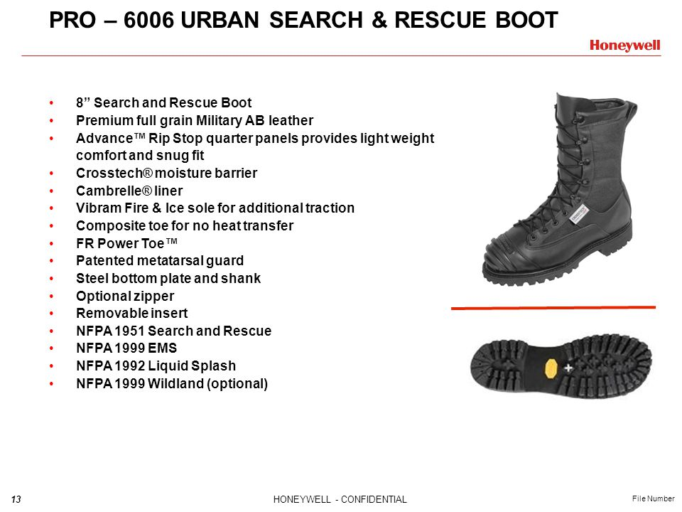 13HONEYWELL - CONFIDENTIAL File Number PRO – 6006 URBAN SEARCH & RESCUE BOOT 8 Search and Rescue Boot Premium full grain Military AB leather Advance™ Rip Stop quarter panels provides light weight comfort and snug fit Crosstech® moisture barrier Cambrelle® liner Vibram Fire & Ice sole for additional traction Composite toe for no heat transfer FR Power Toe™ Patented metatarsal guard Steel bottom plate and shank Optional zipper Removable insert NFPA 1951 Search and Rescue NFPA 1999 EMS NFPA 1992 Liquid Splash NFPA 1999 Wildland (optional)