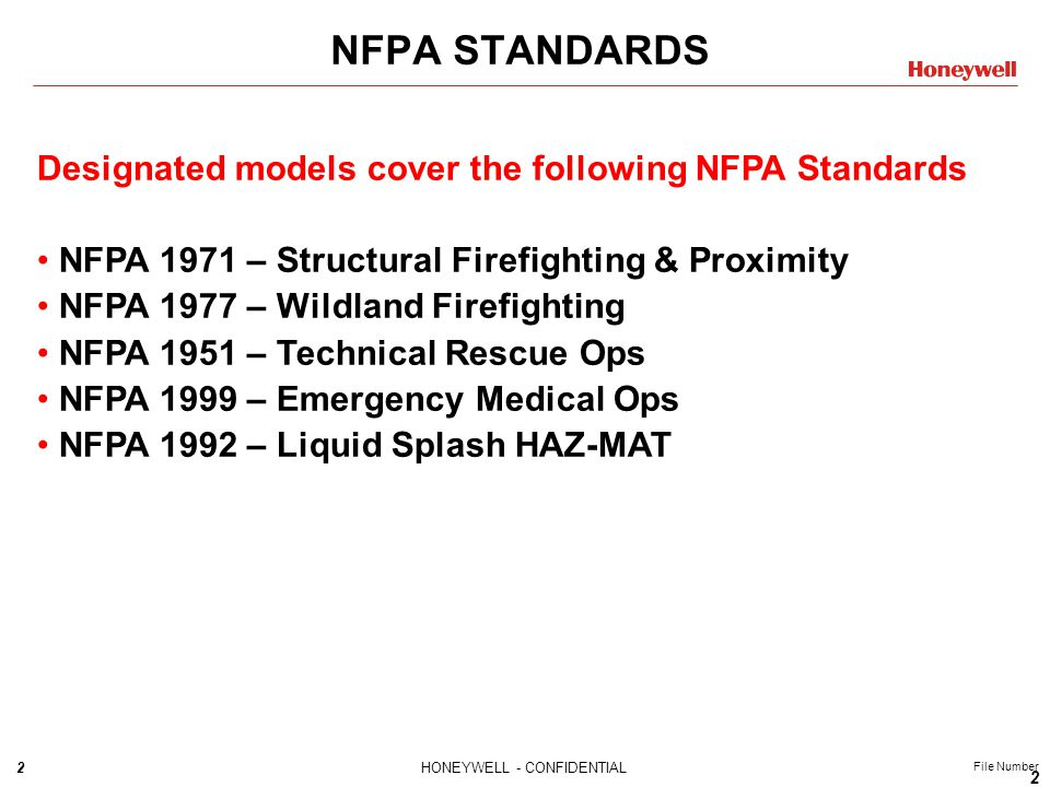 2HONEYWELL - CONFIDENTIAL File Number NFPA STANDARDS 2 Designated models cover the following NFPA Standards NFPA 1971 – Structural Firefighting & Proximity NFPA 1977 – Wildland Firefighting NFPA 1951 – Technical Rescue Ops NFPA 1999 – Emergency Medical Ops NFPA 1992 – Liquid Splash HAZ-MAT
