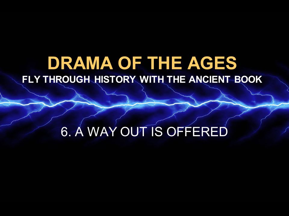 DRAMA OF THE AGES FLY THROUGH HISTORY WITH THE ANCIENT BOOK 6. A WAY OUT IS OFFERED