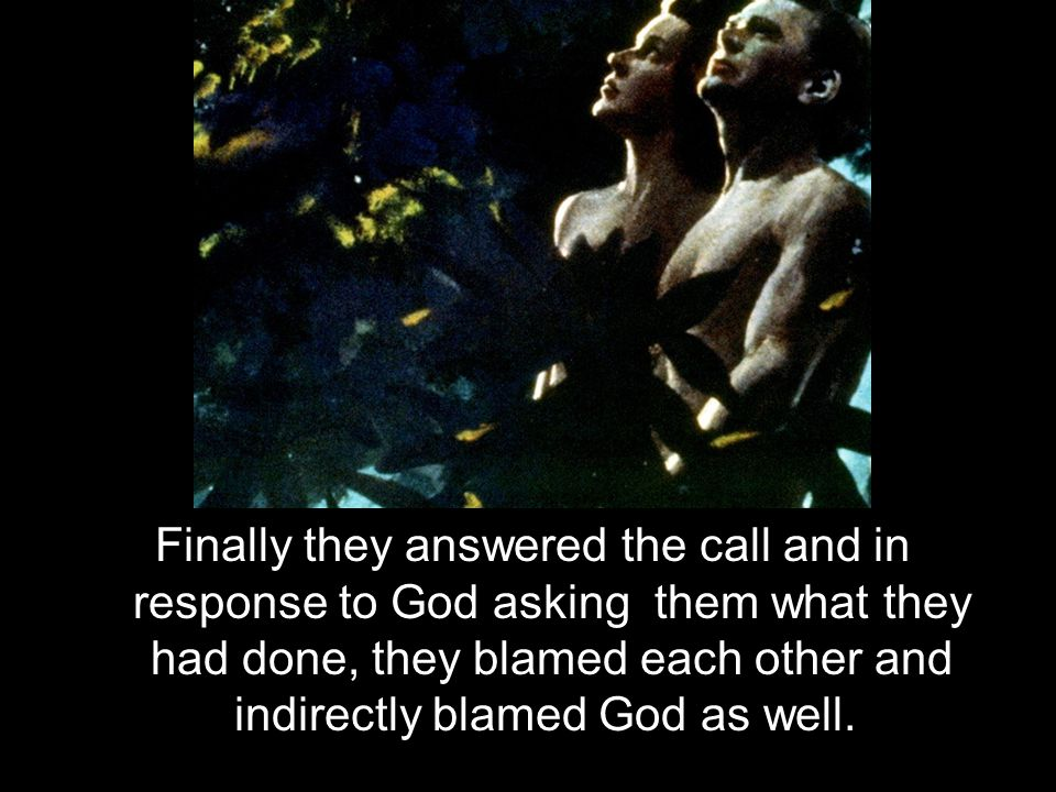 Finally they answered the call and in response to God asking them what they had done, they blamed each other and indirectly blamed God as well.
