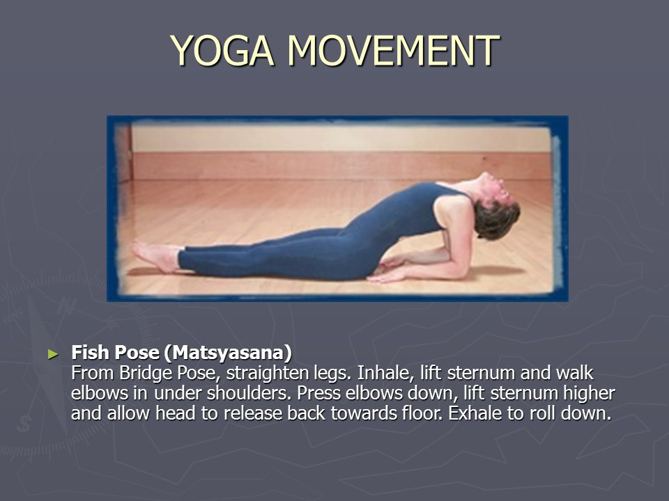 YOGA MOVEMENT ► Fish Pose (Matsyasana) From Bridge Pose, straighten legs. Inhale, lift sternum and walk elbows in under shoulders. Press elbows down,