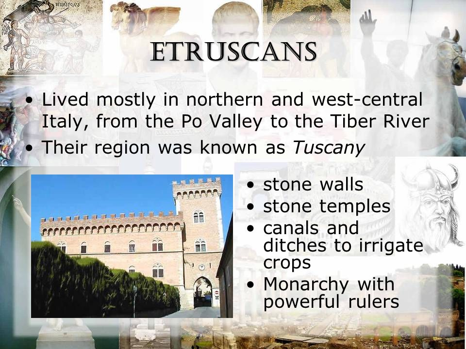 Etruscans Lived mostly in northern and west-central Italy, from the Po Valley to the Tiber River Their region was known as Tuscany stone walls stone t