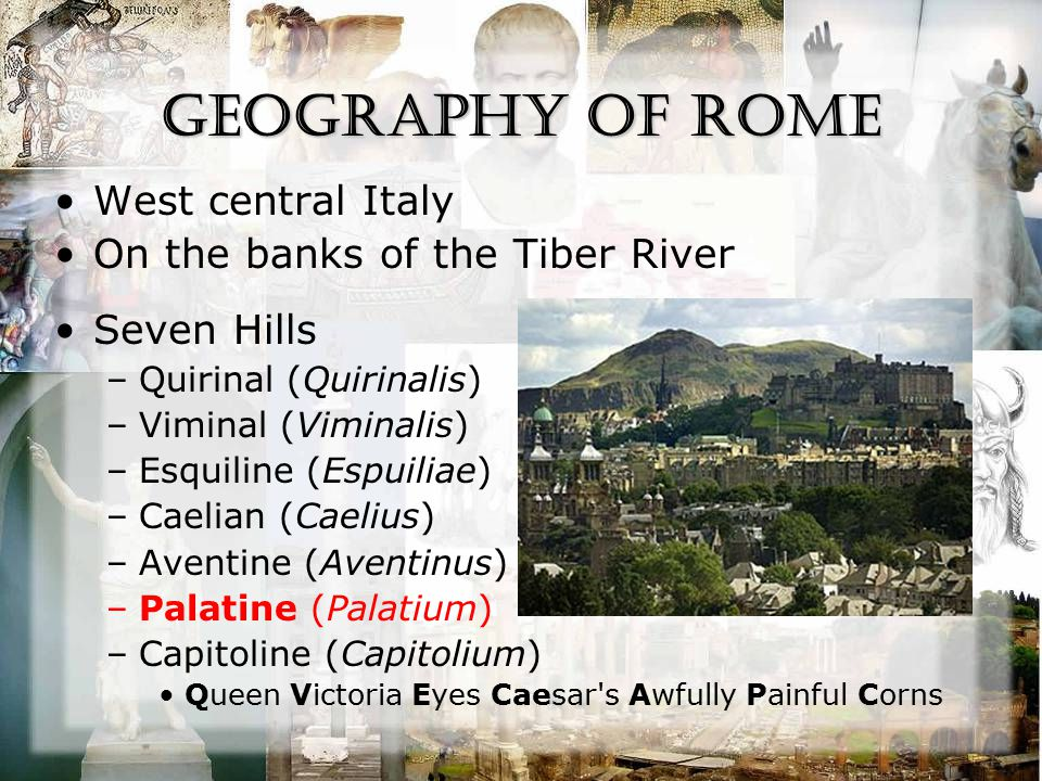Geography of Rome West central Italy On the banks of the Tiber River Seven Hills –Quirinal (Quirinalis) –Viminal (Viminalis) –Esquiline (Espuiliae) –C