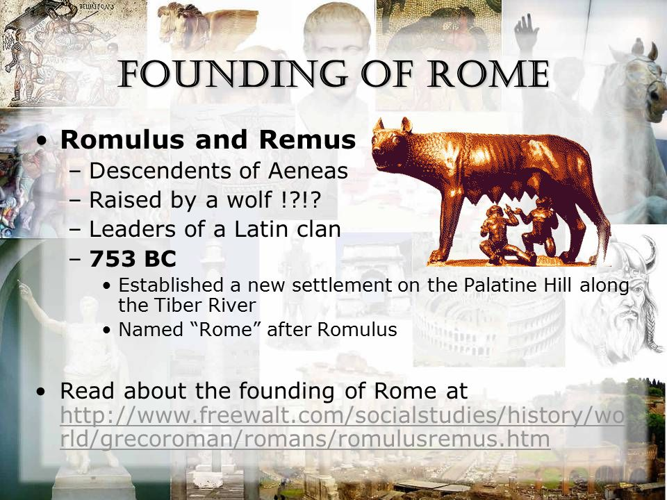 Founding of Rome Romulus and Remus –Descendents of Aeneas –Raised by a wolf !?!? –Leaders of a Latin clan –753 BC Established a new settlement on the