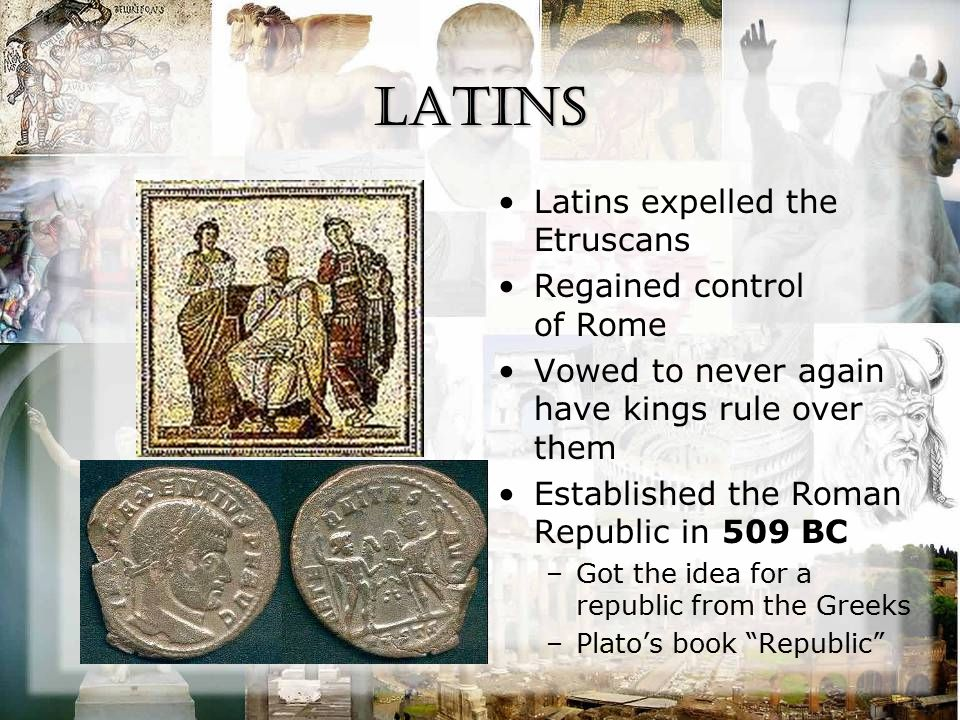Latins Latins expelled the Etruscans Regained control of Rome Vowed to never again have kings rule over them Established the Roman Republic in 509 BC