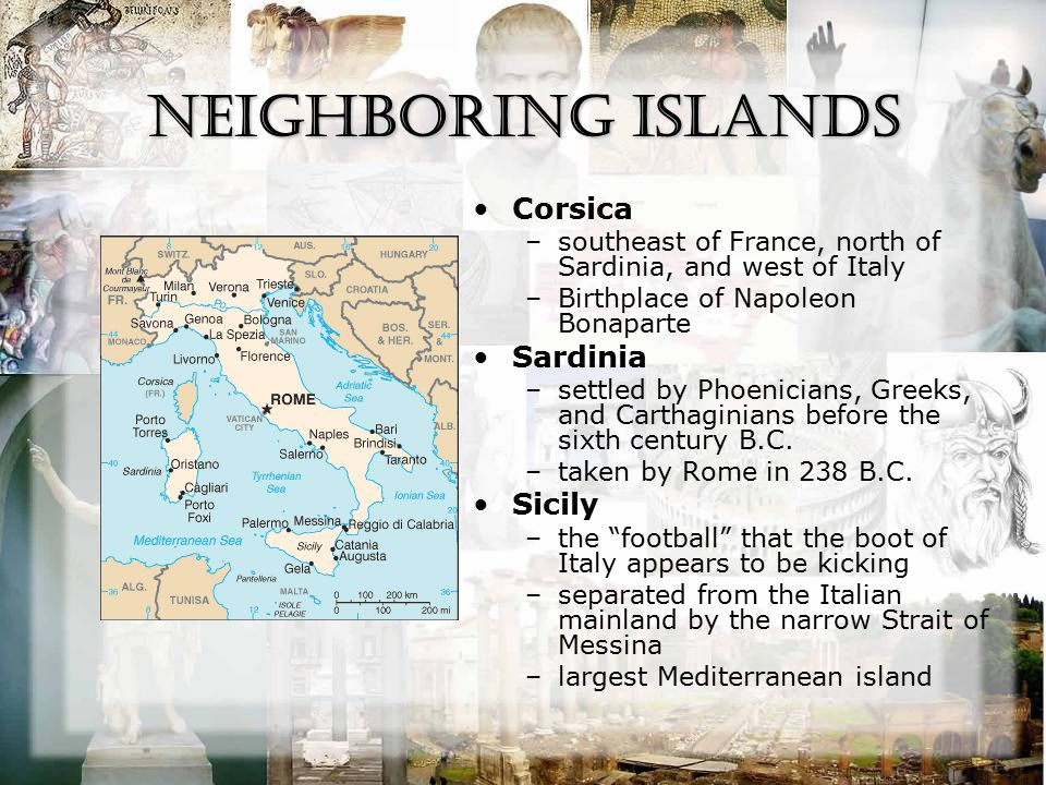 Neighboring Islands Corsica –southeast of France, north of Sardinia, and west of Italy –Birthplace of Napoleon Bonaparte Sardinia –settled by Phoenici