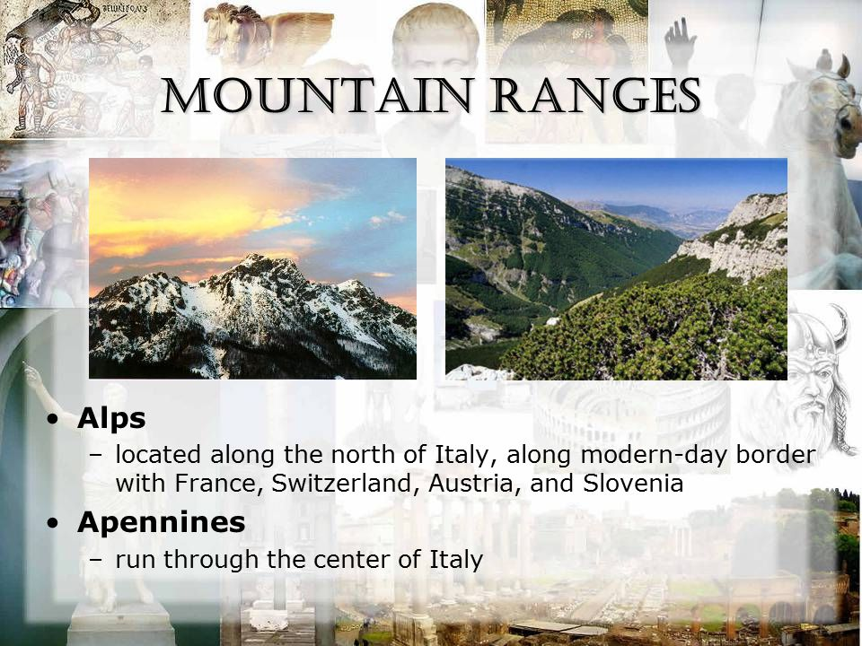 Mountain Ranges Alps –located along the north of Italy, along modern-day border with France, Switzerland, Austria, and Slovenia Apennines –run through