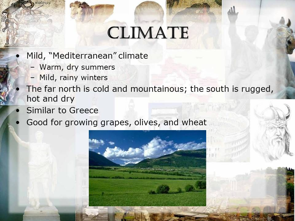 "Climate Mild, ""Mediterranean"" climate –Warm, dry summers –Mild, rainy winters The far north is cold and mountainous; the south is rugged, hot and dry"