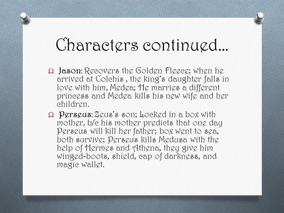 Ω Jason: Recovers the Golden Fleece; when he arrived at Colchis, the king's daughter falls in love with him, Medea; He marries a different princess and Medea kills his new wife and her children.