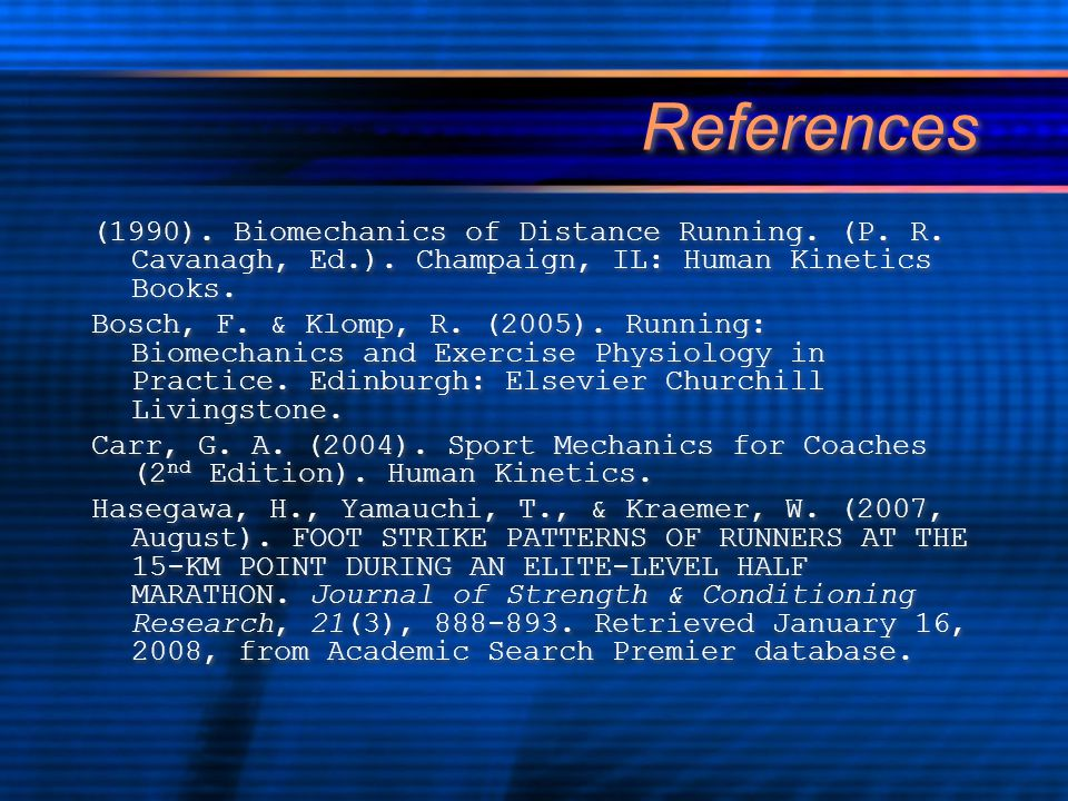 References (1990). Biomechanics of Distance Running. (P. R. Cavanagh, Ed.). Champaign, IL: Human Kinetics Books. Bosch, F. & Klomp, R. (2005). Running
