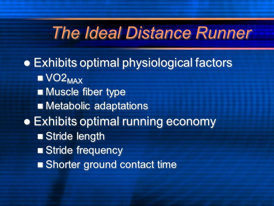The Ideal Distance Runner Exhibits optimal physiological factors VO2 MAX Muscle fiber type Metabolic adaptations Exhibits optimal running economy Stride length Stride frequency Shorter ground contact time Exhibits optimal physiological factors VO2 MAX Muscle fiber type Metabolic adaptations Exhibits optimal running economy Stride length Stride frequency Shorter ground contact time