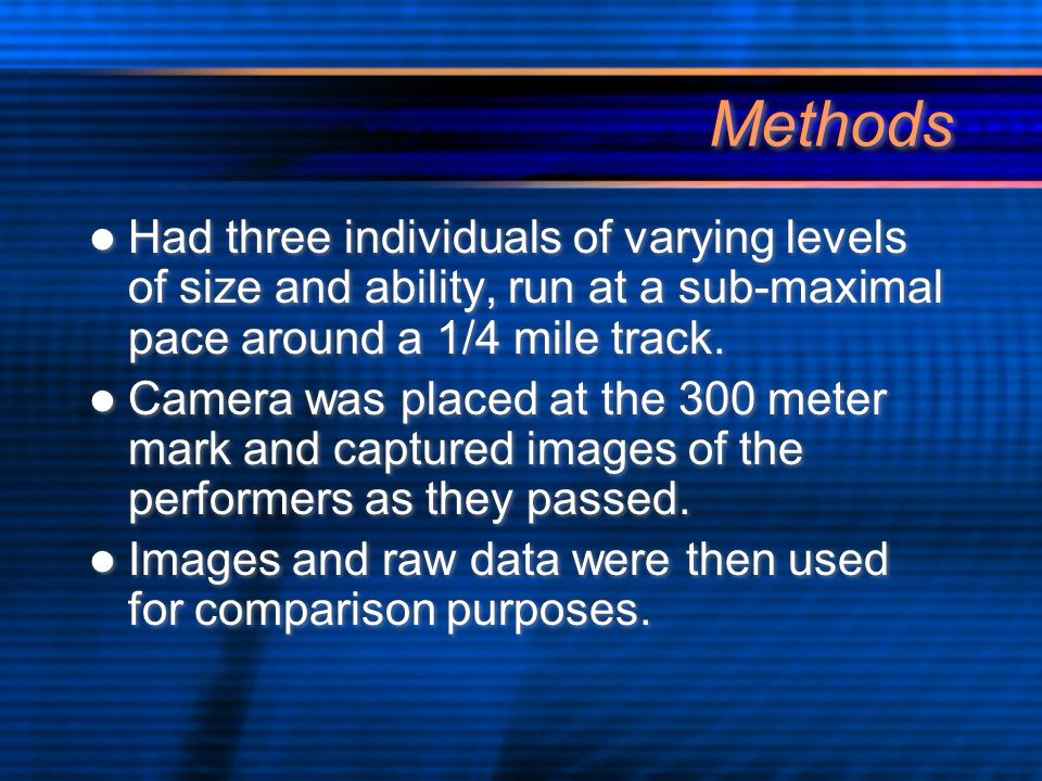 Methods Had three individuals of varying levels of size and ability, run at a sub-maximal pace around a 1/4 mile track. Camera was placed at the 300 m