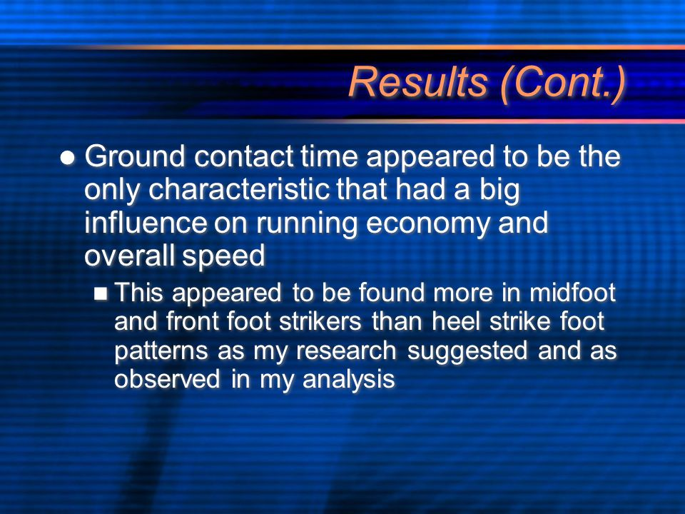 Results (Cont.) Ground contact time appeared to be the only characteristic that had a big influence on running economy and overall speed This appeared to be found more in midfoot and front foot strikers than heel strike foot patterns as my research suggested and as observed in my analysis Ground contact time appeared to be the only characteristic that had a big influence on running economy and overall speed This appeared to be found more in midfoot and front foot strikers than heel strike foot patterns as my research suggested and as observed in my analysis