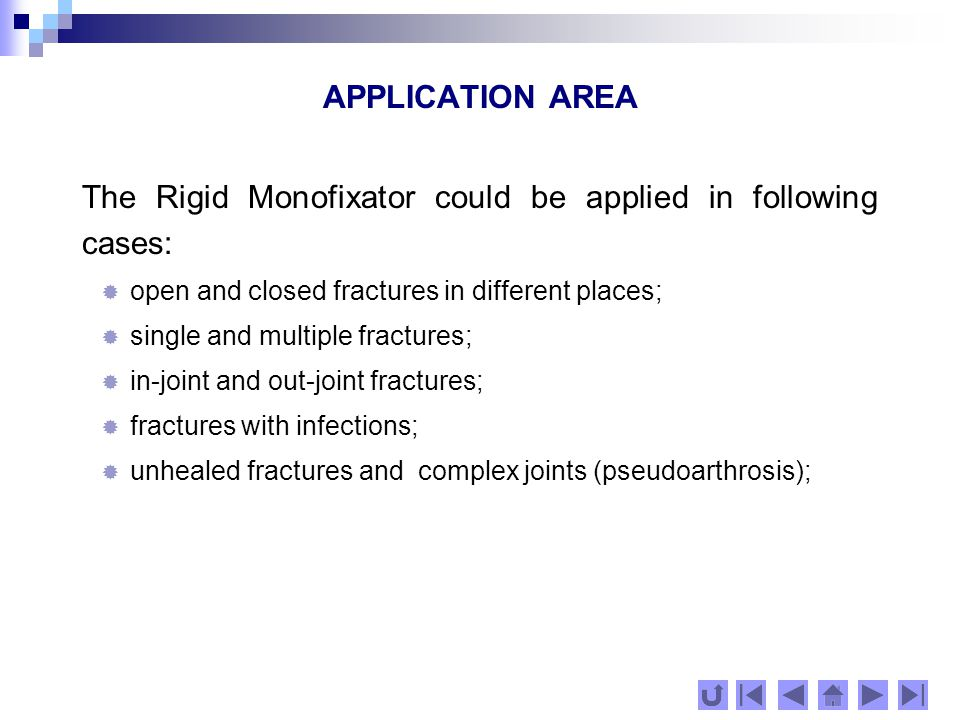 APPLICATION AREA The Rigid Monofixator could be applied in following cases:  open and closed fractures in different places;  single and multiple fractures;  in-joint and out-joint fractures;  fractures with infections;  unhealed fractures and complex joints (pseudoarthrosis);