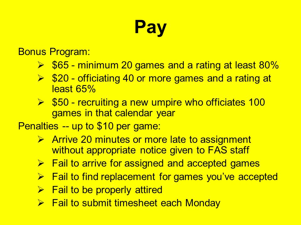Pay Bonus Program:  $65 ‑ minimum 20 games and a rating at least 80%  $20 ‑ officiating 40 or more games and a rating at least 65%  $50 ‑ recruiting a new umpire who officiates 100 games in that calendar year Penalties -- up to $10 per game:  Arrive 20 minutes or more late to assignment without appropriate notice given to FAS staff  Fail to arrive for assigned and accepted games  Fail to find replacement for games you've accepted  Fail to be properly attired  Fail to submit timesheet each Monday