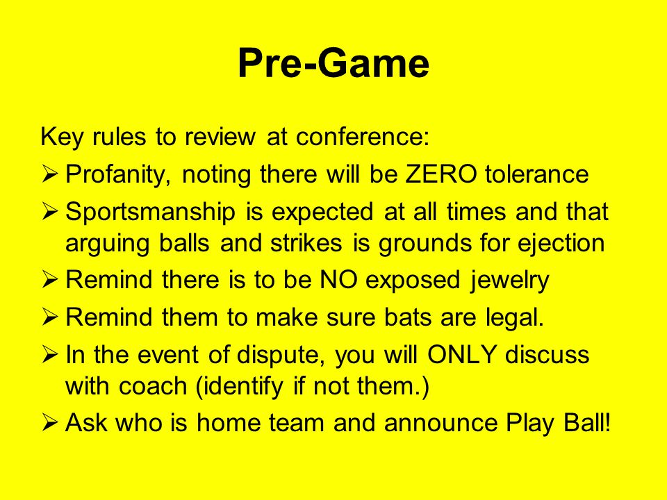 Pre-Game Key rules to review at conference:  Profanity, noting there will be ZERO tolerance  Sportsmanship is expected at all times and that arguing balls and strikes is grounds for ejection  Remind there is to be NO exposed jewelry  Remind them to make sure bats are legal.