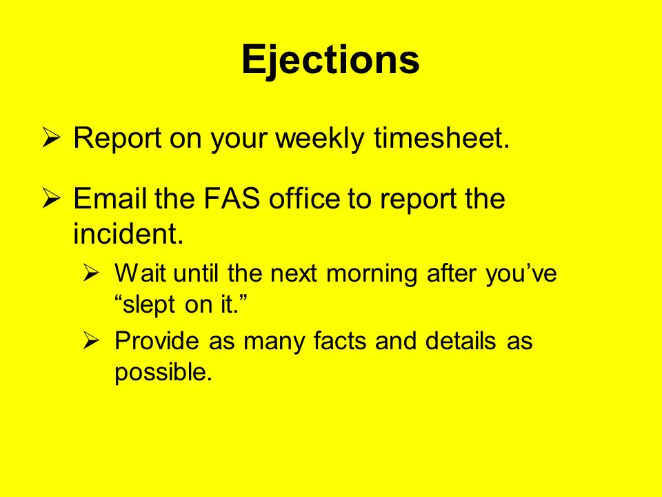 Ejections  Report on your weekly timesheet.  Email the FAS office to report the incident.