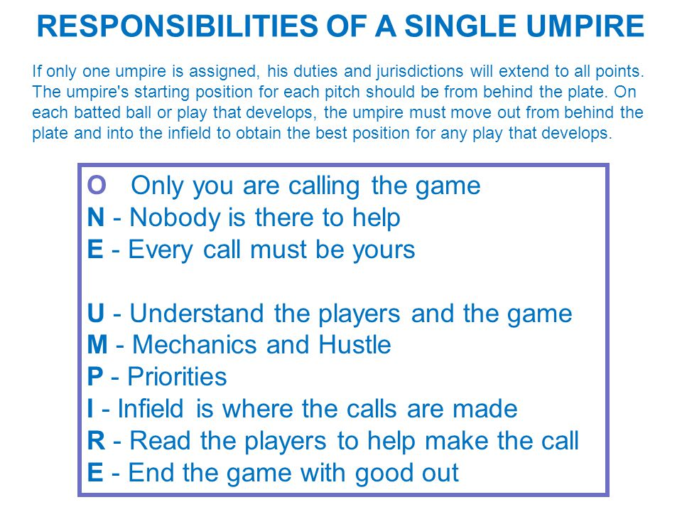 RESPONSIBILITIES OF A SINGLE UMPIRE If only one umpire is assigned, his duties and jurisdictions will extend to all points.