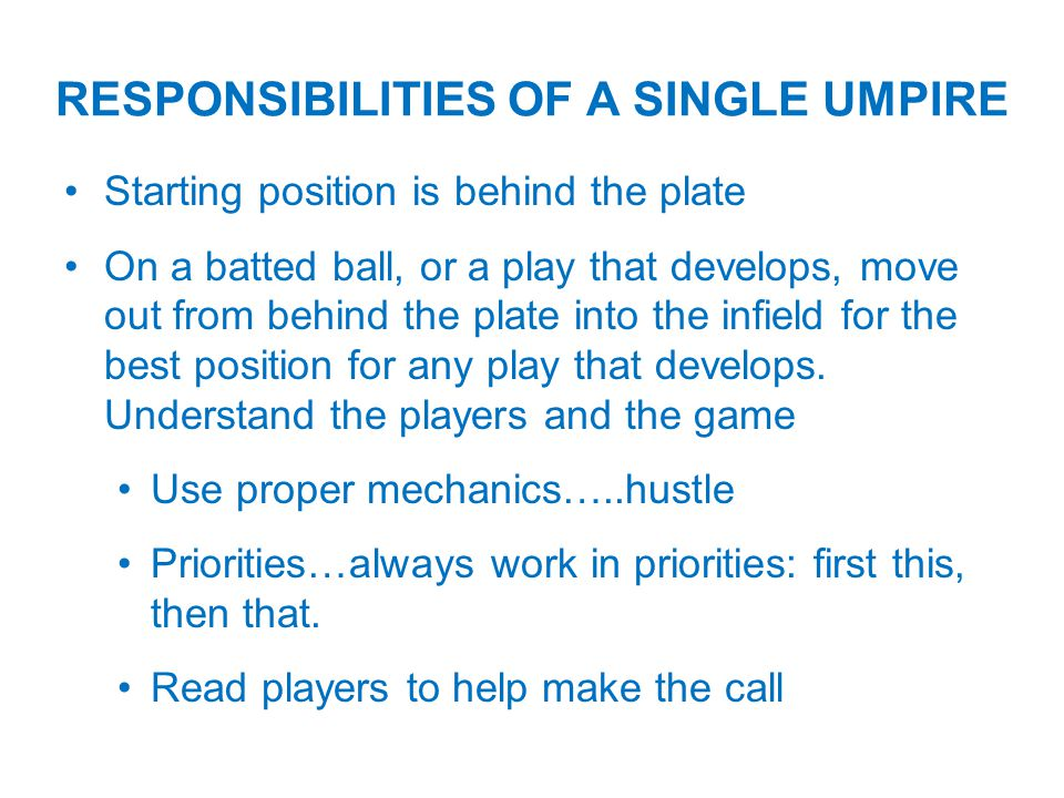 Starting position is behind the plate On a batted ball, or a play that develops, move out from behind the plate into the infield for the best position for any play that develops.