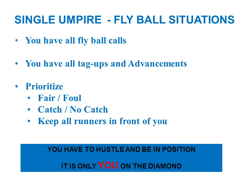 You have all fly ball calls You have all tag-ups and Advancements Prioritize Fair / Foul Catch / No Catch Keep all runners in front of you SINGLE UMPIRE - FLY BALL SITUATIONS YOU HAVE TO HUSTLE AND BE IN POSITION IT IS ONLY YOU ON THE DIAMOND