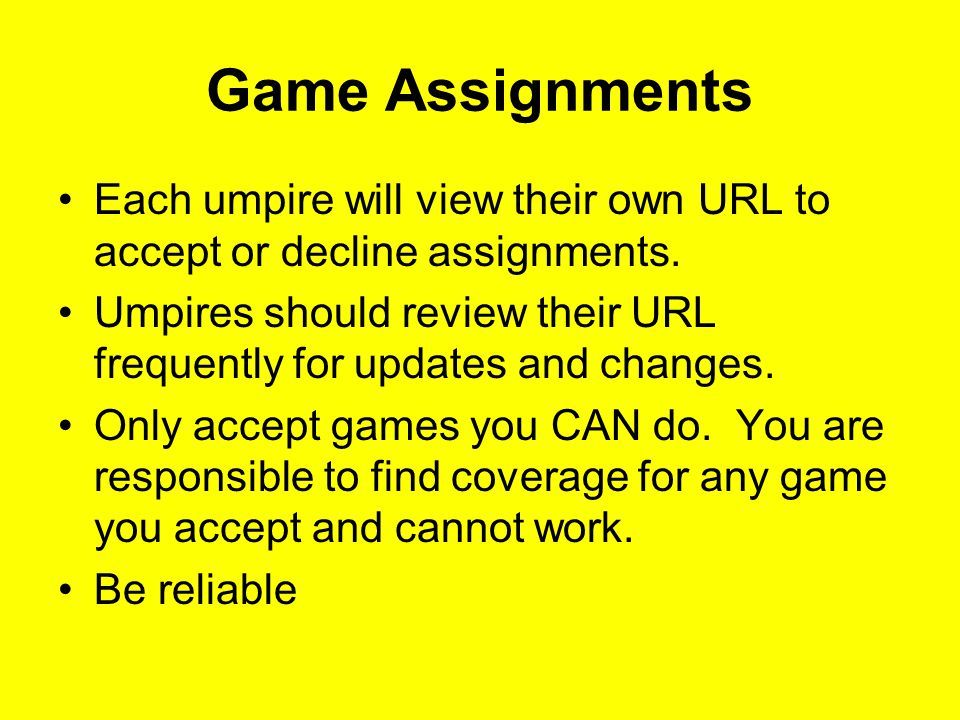 Game Assignments  Rookies:  Donate TWO GAMES: one watching and one on-the-field game as first assignment  Teamed with veteran umpire during the Early Bird Tournaments for 2-3 games.