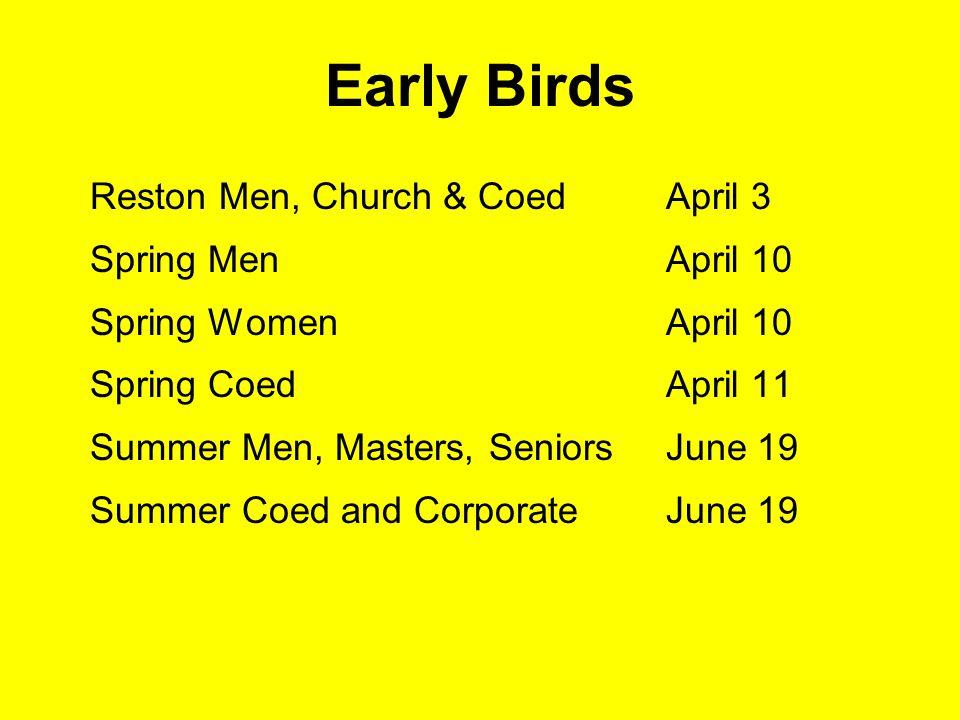 Early Birds Reston Men, Church & CoedApril 3 Spring Men April 10 Spring WomenApril 10 Spring Coed April 11 Summer Men, Masters, SeniorsJune 19 Summer Coed and CorporateJune 19