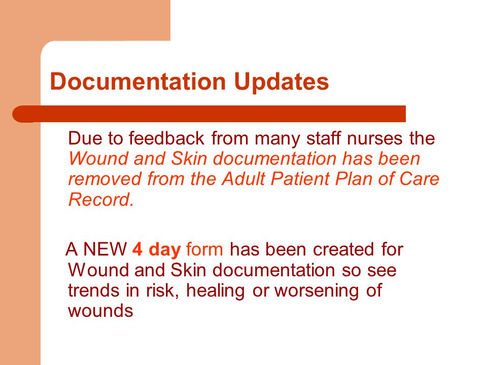 Documentation Updates Due to feedback from many staff nurses the Wound and Skin documentation has been removed from the Adult Patient Plan of Care Record.