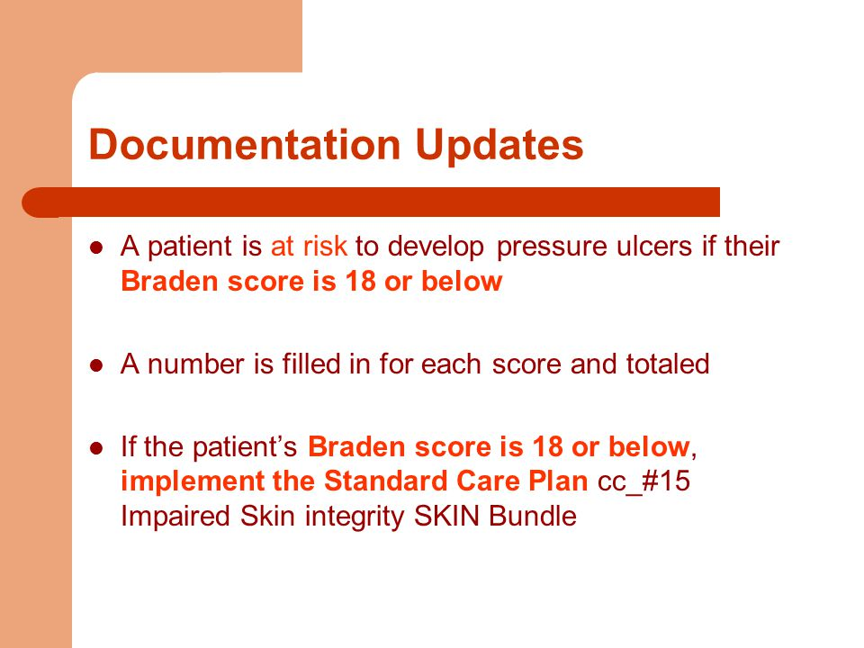 Documentation Updates A patient is at risk to develop pressure ulcers if their Braden score is 18 or below A number is filled in for each score and totaled If the patient's Braden score is 18 or below, implement the Standard Care Plan cc_#15 Impaired Skin integrity SKIN Bundle