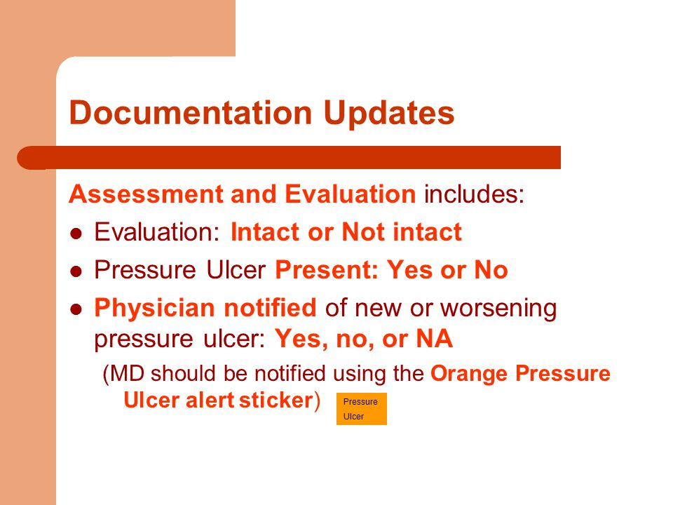 Documentation Updates Assessment and Evaluation includes: Evaluation: Intact or Not intact Pressure Ulcer Present: Yes or No Physician notified of new or worsening pressure ulcer: Yes, no, or NA (MD should be notified using the Orange Pressure Ulcer alert sticker) Pressure Ulcer