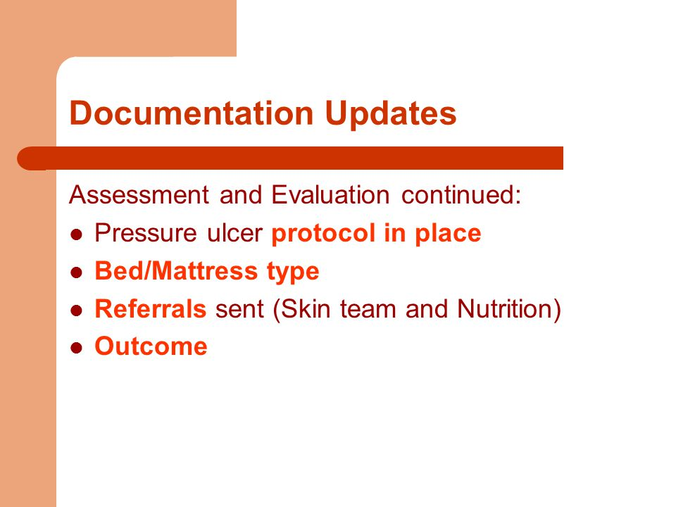 Documentation Updates Assessment and Evaluation continued: Pressure ulcer protocol in place Bed/Mattress type Referrals sent (Skin team and Nutrition) Outcome