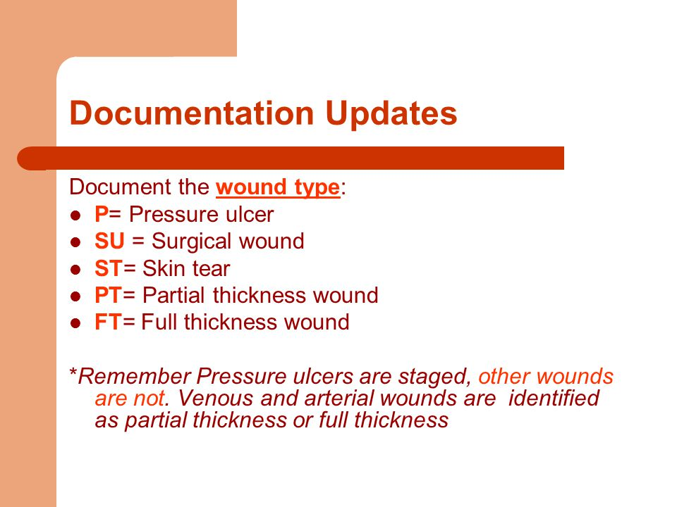 Documentation Updates Document the wound type: P= Pressure ulcer SU = Surgical wound ST= Skin tear PT= Partial thickness wound FT= Full thickness wound *Remember Pressure ulcers are staged, other wounds are not.