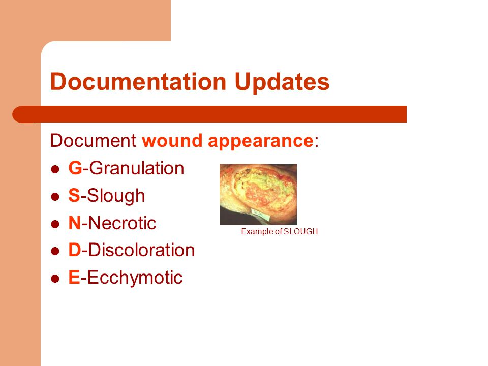 Documentation Updates Document wound appearance: G-Granulation S-Slough N-Necrotic D-Discoloration E-Ecchymotic Example of SLOUGH