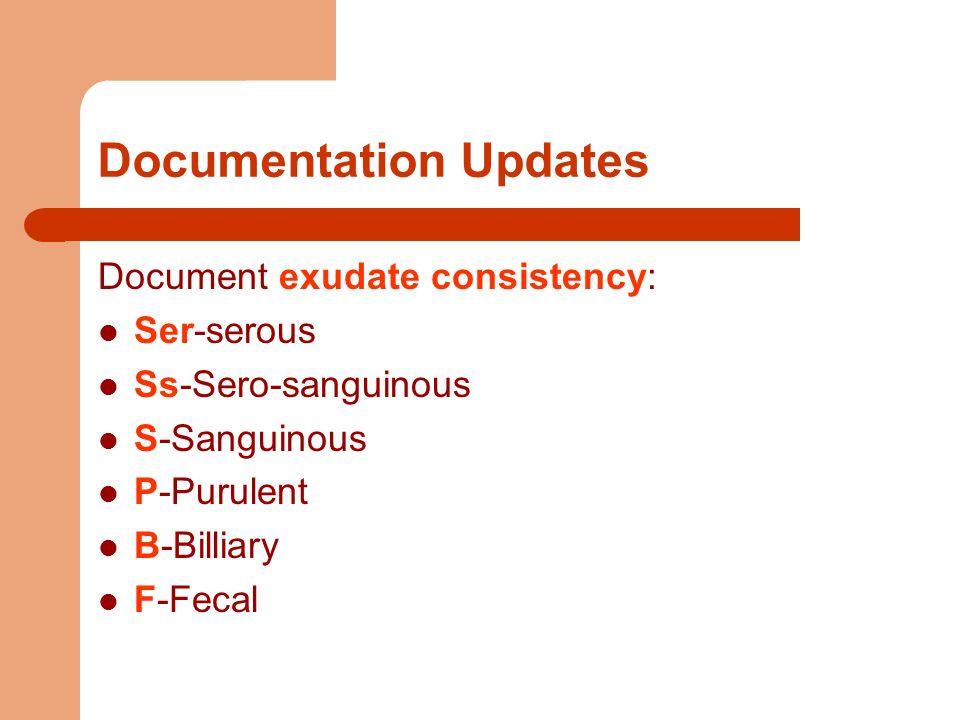 Documentation Updates Document exudate consistency: Ser-serous Ss-Sero-sanguinous S-Sanguinous P-Purulent B-Billiary F-Fecal