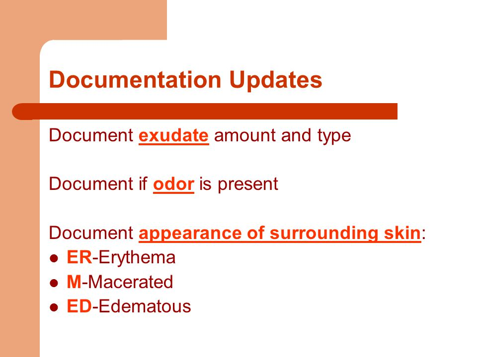 Documentation Updates Document exudate amount and type Document if odor is present Document appearance of surrounding skin: ER-Erythema M-Macerated ED-Edematous